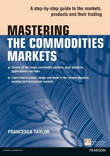 Mastering the Commodities Markets: A step-by-step guide to the markets, products and their trading - The Mastering Series (Paperback)