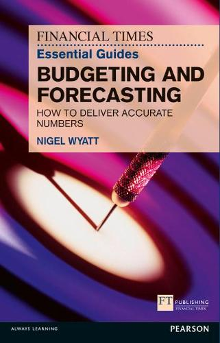 The Financial Times Essential Guide to Budgeting and Forecasting: How to Deliver Accurate Numbers - The FT Guides (Paperback)