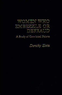 Women Who Embezzle or Defraud: A Study of Convicted Felons (Hardback)