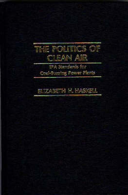 The Politics of Clean Air: EPA Standards for Coal-Burning Power Plants (Hardback)