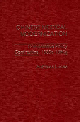 Chinese Medical Modernization: Comparative Policy Continuities, 1930-1980s (Hardback)