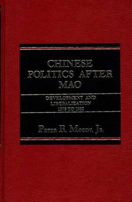 Chinese Politics after Mao: Development and Liberalization, 1976 to 1983 (Hardback)