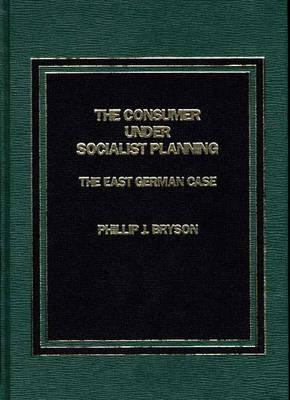 The Consumer Under Socialist Planning: The East German Case (Hardback)