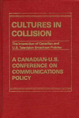 Cultures in Collision: The Interaction of Canadian and U.S. Broadcasting Policies (Hardback)