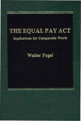 The Equal Pay Act: Implications for Comparable Worth (Hardback)