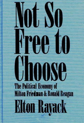 Not So Free to Choose: The Political Economy of Milton Friedman and Ronald Reagan (Hardback)