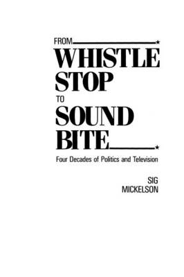 From Whistle Stop to Sound Bite: Four Decades of Politics and Television (Paperback)
