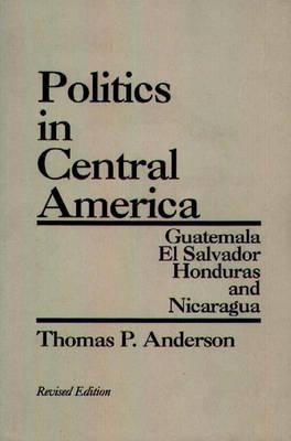 Politics in Central America: Guatemala, El Salvador, Honduras, and Nicaragua, 2nd Edition (Paperback)