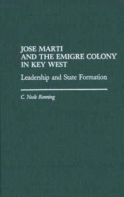 Jose Marti and the Emigre Colony in Key West: Leadership and State Formation (Hardback)