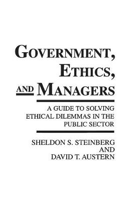 Government, Ethics, and Managers: A Guide to Solving Ethical Dilemmas in the Public Sector (Paperback)