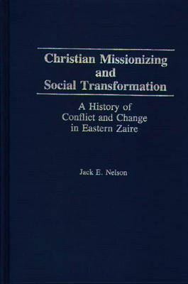 Christian Missionizing and Social Transformation: A History of Conflict and Change in Eastern Zaire (Hardback)