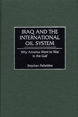 Iraq and the International Oil System: Why America Went to War in the Gulf (Hardback)