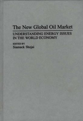The New Global Oil Market: Understanding Energy Issues in the World Economy (Hardback)