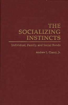 The Socializing Instincts: Individual, Family, and Social Bonds (Hardback)