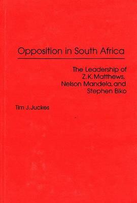 Opposition in South Africa: The Leadership of Z. K. Matthews, Nelson Mandela, and Stephen Biko (Hardback)