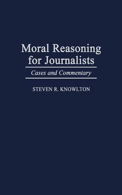 Moral Reasoning for Journalists: Cases and Commentary (Hardback)