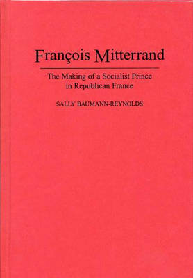 Francois Mitterrand: The Making of a Socialist Prince in Republican France (Hardback)
