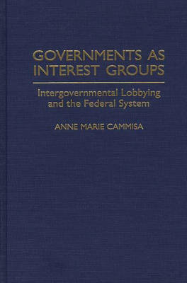 Governments as Interest Groups: Intergovernmental Lobbying and the Federal System (Hardback)