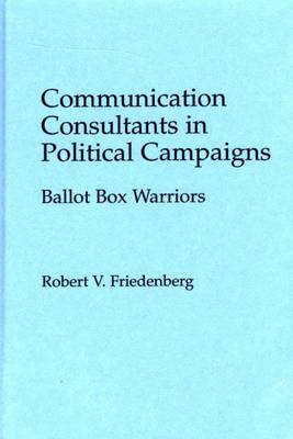 Communication Consultants in Political Campaigns: Ballot Box Warriors (Hardback)