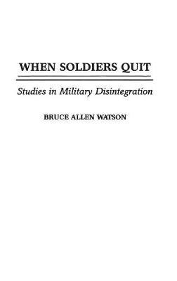 When Soldiers Quit: Studies in Military Disintegration (Hardback)