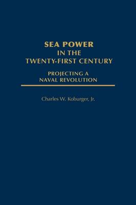 Sea Power in the Twenty-First Century: Projecting a Naval Revolution (Hardback)