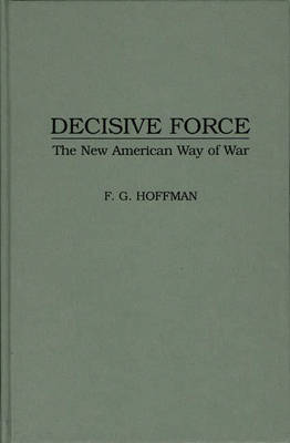 Decisive Force: The New American Way of War (Hardback)