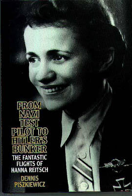 From Nazi Test Pilot to Hitler's Bunker: The Fantastic Flights of Hanna Reitsch (Hardback)