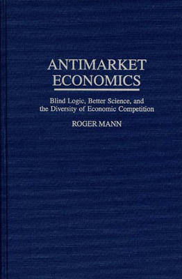 Antimarket Economics: Blind Logic, Better Science, and the Diversity of Economic Competition (Hardback)