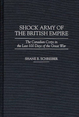 Shock Army of the British Empire: The Canadian Corps in the Last 100 Days of the Great War (Hardback)
