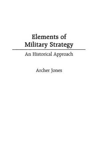 Elements of Military Strategy: An Historical Approach (Hardback)