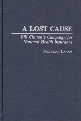 A Lost Cause: Bill Clinton's Campaign for National Health Insurance (Hardback)