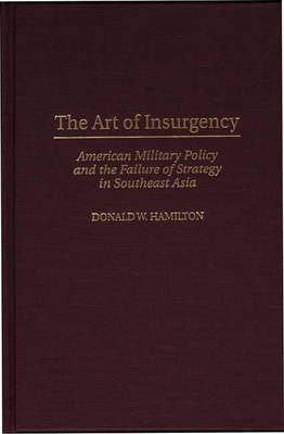 The Art of Insurgency: American Military Policy and the Failure of Strategy in Southeast Asia (Hardback)