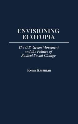 Envisioning Ecotopia: The U.S. Green Movement and the Politics of Radical Social Change (Hardback)