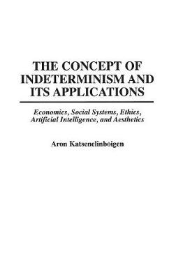 The Concept of Indeterminism and Its Applications: Economics, Social Systems, Ethics, Artificial Intelligence, and Aesthetics (Hardback)