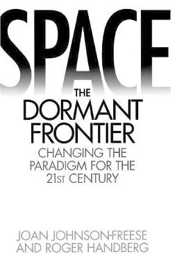 Space, the Dormant Frontier: Changing the Paradigm for the 21st Century  (Hardback)