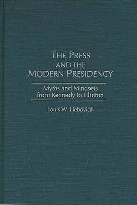 The Press and the Modern Presidency: Myths and Mindsets from Kennedy to Clinton (Hardback)
