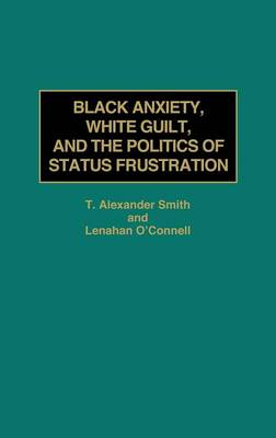 Black Anxiety, White Guilt, and the Politics of Status Frustration (Hardback)