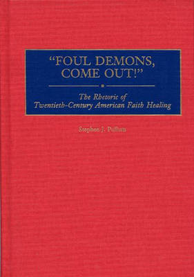 Foul Demons, Come Out!: The Rhetoric of Twentieth-Century American Faith Healing (Hardback)