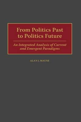 From Politics Past to Politics Future: An Integrated Analysis of Current and Emergent Paradigms (Hardback)
