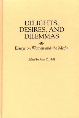 delights desires and dilemmas essays on women and the media Click here click here click here click here click here women portrayed in the media essays women in the media essayswhat you probably do not notice is the way that most women are portrayed in these advertisements.