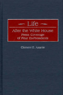 Life After the White House: Press Coverage of Four Ex-Presidents (Hardback)