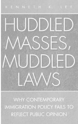 Huddled Masses, Muddled Laws: Why Contemporary Immigration Policy Fails to Reflect Public Opinion (Hardback)