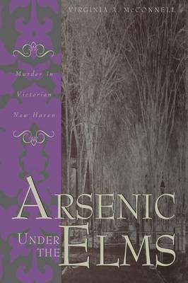 Arsenic Under the Elms: Murder in Victorian New Haven (Hardback)