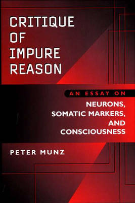 Critique of Impure Reason: An Essay on Neurons, Somatic Markers, and Consciousness (Hardback)