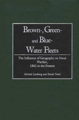 Brown-, Green- and Blue-Water Fleets: The Influence of Geography on Naval Warfare, 1861 to the Present (Hardback)