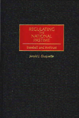 Regulating the National Pastime: Baseball and Antitrust (Hardback)