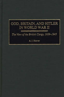 God, Britain, and Hitler in World War II: The View of the British Clergy, 1939-1945 (Hardback)