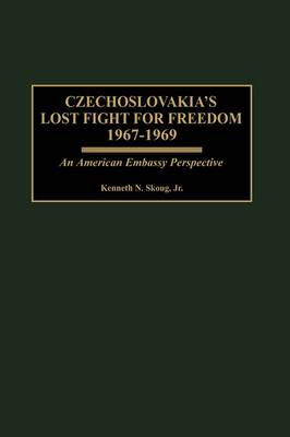 Czechoslovakia's Lost Fight for Freedom, 1967-1969: An American Embassy Perspective (Hardback)