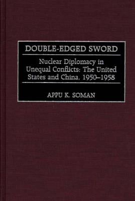 Double-Edged Sword: Nuclear Diplomacy in Unequal Conflicts, The United States and China, 1950-1958 (Hardback)