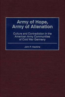 Army of Hope, Army of Alienation: Culture and Contradiction in the American Army Communities of Cold War Germany (Hardback)